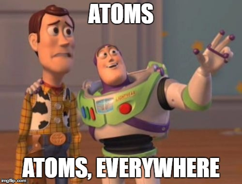 Atoms, atoms, everywhere | ATOMS ATOMS, EVERYWHERE | image tagged in memes,x,x everywhere,x x everywhere,science,chemistry | made w/ Imgflip meme maker
