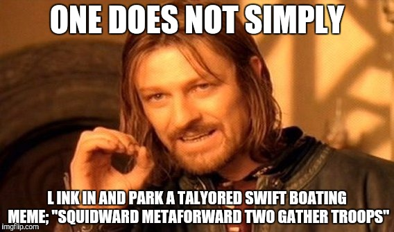 "One Does Not Simply Meme | ONE DOES NOT SIMPLY L INK IN AND PARK A TALYORED SWIFT BOATING MEME; ""SQUIDWARD METAFORWARD TWO GATHER TROOPS"" 