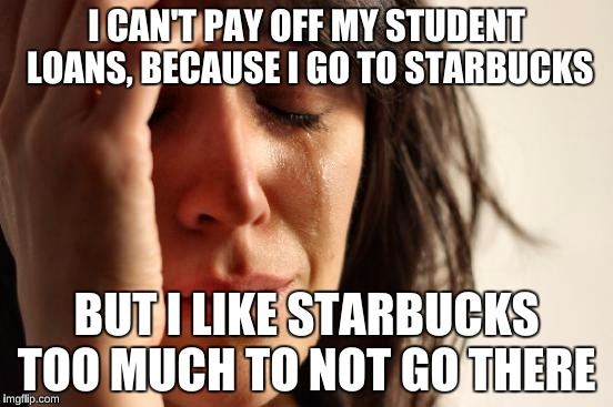 First World Problems Meme | I CAN'T PAY OFF MY STUDENT LOANS, BECAUSE I GO TO STARBUCKS BUT I LIKE STARBUCKS TOO MUCH TO NOT GO THERE | image tagged in memes,first world problems | made w/ Imgflip meme maker