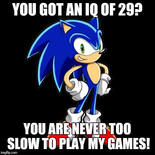 Youre Too Slow Sonic | YOU GOT AN IQ OF 29? YOU ARE NEVER TOO SLOW TO PLAY MY GAMES! | image tagged in memes,youre too slow sonic | made w/ Imgflip meme maker