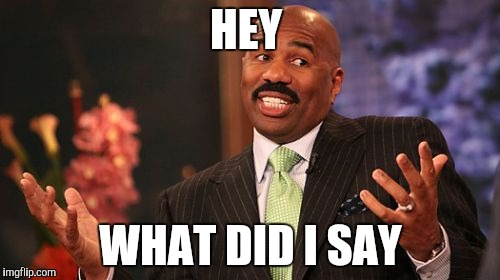 Steve Harvey Meme | HEY WHAT DID I SAY | image tagged in memes,steve harvey | made w/ Imgflip meme maker