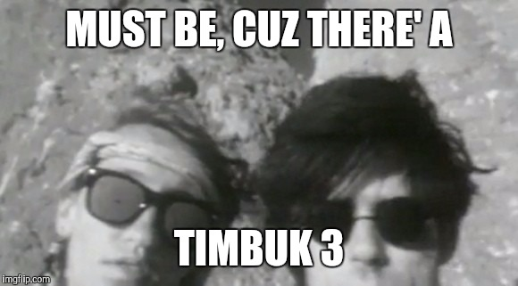 MUST BE, CUZ THERE' A TIMBUK 3 | made w/ Imgflip meme maker