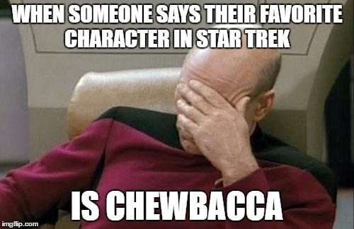 Captain Picard Facepalm Meme | WHEN SOMEONE SAYS THEIR FAVORITE CHARACTER IN STAR TREK IS CHEWBACCA | image tagged in memes,captain picard facepalm | made w/ Imgflip meme maker
