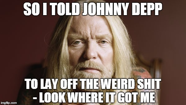 SO I TOLD JOHNNY DEPP TO LAY OFF THE WEIRD SHIT - LOOK WHERE IT GOT ME | made w/ Imgflip meme maker