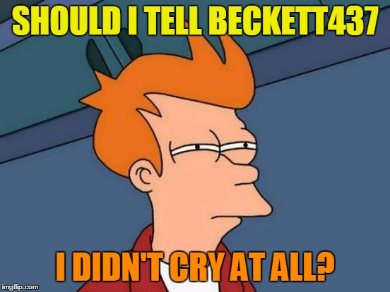 Futurama Fry Meme | SHOULD I TELL BECKETT437 I DIDN'T CRY AT ALL? | image tagged in memes,futurama fry | made w/ Imgflip meme maker