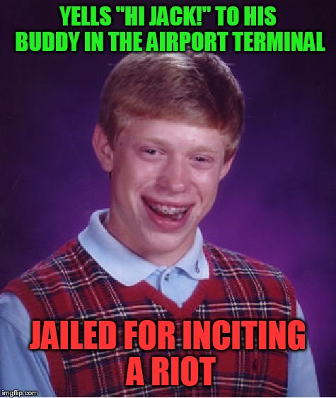 "Bad Luck Brian Meme | YELLS ""HI JACK!"" TO HIS BUDDY IN THE AIRPORT TERMINAL JAILED FOR INCITING A RIOT 