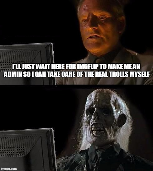 Ill Just Wait Here Meme | I'LL JUST WAIT HERE FOR IMGFLIP TO MAKE ME AN ADMIN SO I CAN TAKE CARE OF THE REAL TROLLS MYSELF | image tagged in memes,ill just wait here | made w/ Imgflip meme maker