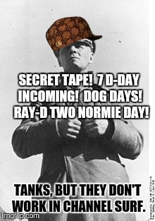 SECRET TAPE!  7 D-DAY INCOMING!  DOG DAYS!  RAY-D TWO NORMIE DAY! TANKS, BUT THEY DON'T WORK IN CHANNEL SURF. | made w/ Imgflip meme maker