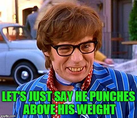 LET'S JUST SAY HE PUNCHES ABOVE HIS WEIGHT | made w/ Imgflip meme maker