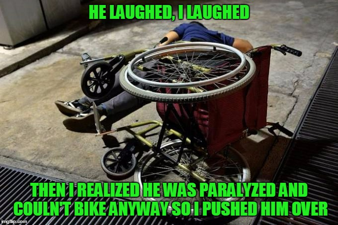 HE LAUGHED, I LAUGHED THEN I REALIZED HE WAS PARALYZED AND COULN'T BIKE ANYWAY SO I PUSHED HIM OVER | made w/ Imgflip meme maker