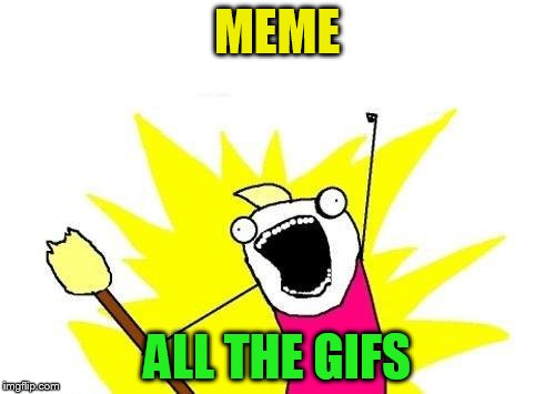 X All The Y Meme | MEME ALL THE GIFS | image tagged in memes,x all the y | made w/ Imgflip meme maker