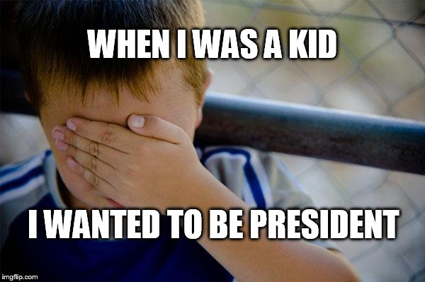 but I'm not a sociopath |  WHEN I WAS A KID; I WANTED TO BE PRESIDENT | image tagged in memes,confession kid,dump trump | made w/ Imgflip meme maker