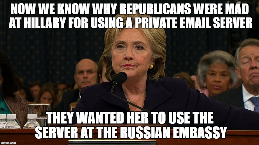 Hillary Clinton's mistake | NOW WE KNOW WHY REPUBLICANS WERE MAD AT HILLARY FOR USING A PRIVATE EMAIL SERVER THEY WANTED HER TO USE THE SERVER AT THE RUSSIAN EMBASSY | image tagged in clinton,email,russia,trump,kushner | made w/ Imgflip meme maker