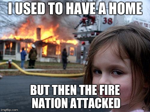 avatar in a nutshell | I USED TO HAVE A HOME BUT THEN THE FIRE NATION ATTACKED | image tagged in memes,disaster girl | made w/ Imgflip meme maker