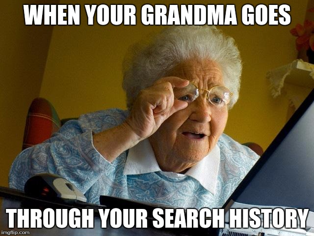 Grandma Finds The Internet Meme | WHEN YOUR GRANDMA GOES THROUGH YOUR SEARCH HISTORY | image tagged in memes,grandma finds the internet | made w/ Imgflip meme maker