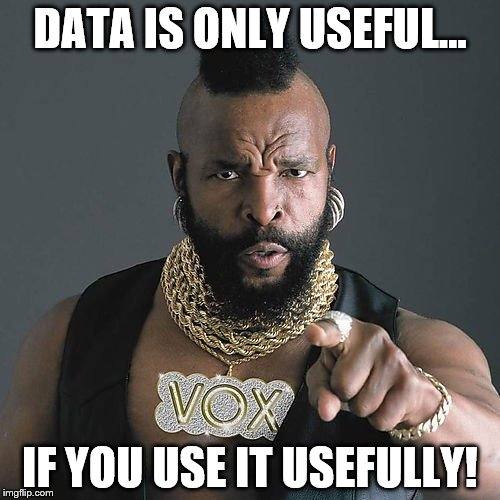Mr T Pity The Fool Meme | DATA IS ONLY USEFUL... IF YOU USE IT USEFULLY! | image tagged in memes,mr t pity the fool | made w/ Imgflip meme maker