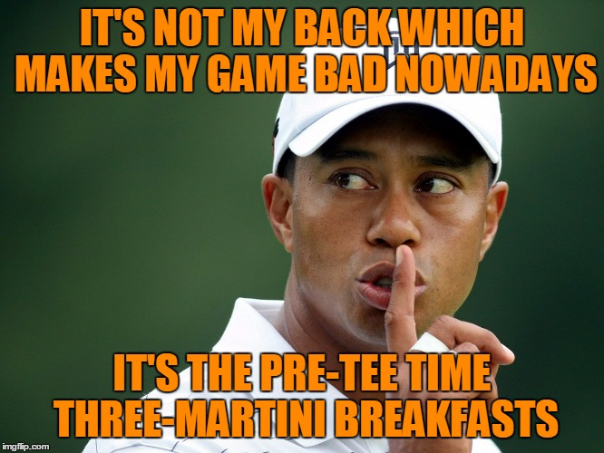 IT'S NOT MY BACK WHICH MAKES MY GAME BAD NOWADAYS IT'S THE PRE-TEE TIME THREE-MARTINI BREAKFASTS | made w/ Imgflip meme maker