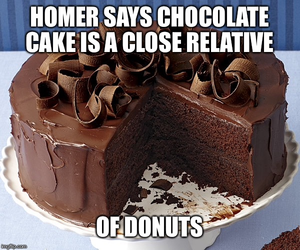HOMER SAYS CHOCOLATE CAKE IS A CLOSE RELATIVE OF DONUTS | made w/ Imgflip meme maker