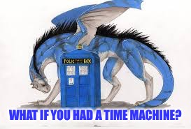 WHAT IF YOU HAD A TIME MACHINE? | made w/ Imgflip meme maker