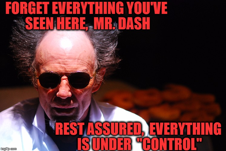 "FORGET EVERYTHING YOU'VE SEEN HERE,  MR. DASH REST ASSURED,  EVERYTHING IS UNDER  ""CONTROL"" 