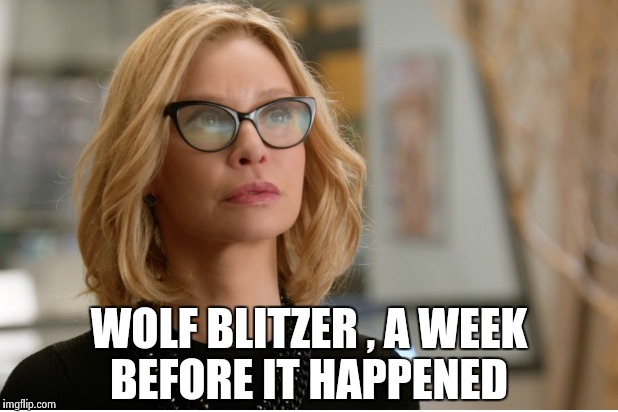 Callista Flockhart | WOLF BLITZER , A WEEK BEFORE IT HAPPENED | image tagged in callista flockhart | made w/ Imgflip meme maker