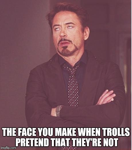 Face You Make Robert Downey Jr Meme | THE FACE YOU MAKE WHEN TROLLS PRETEND THAT THEY'RE NOT | image tagged in memes,face you make robert downey jr | made w/ Imgflip meme maker