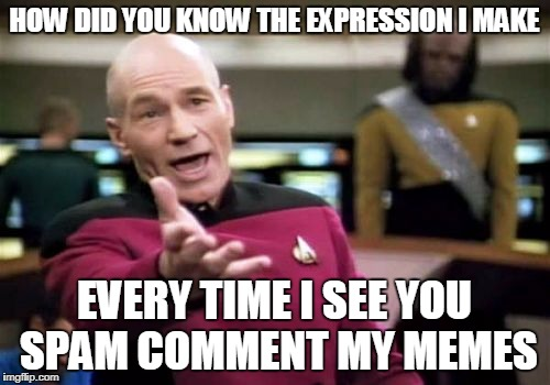 Picard Wtf Meme | HOW DID YOU KNOW THE EXPRESSION I MAKE EVERY TIME I SEE YOU SPAM COMMENT MY MEMES | image tagged in memes,picard wtf | made w/ Imgflip meme maker