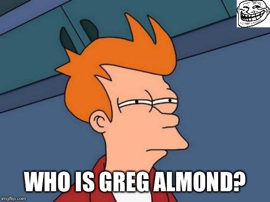 Futurama Fry Meme | WHO IS GREG ALMOND? | image tagged in memes,futurama fry | made w/ Imgflip meme maker