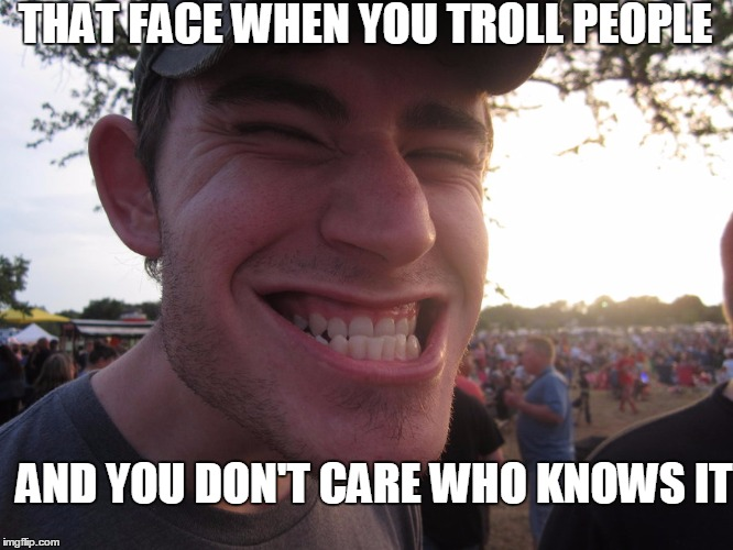THAT FACE WHEN YOU TROLL PEOPLE AND YOU DON'T CARE WHO KNOWS IT | made w/ Imgflip meme maker