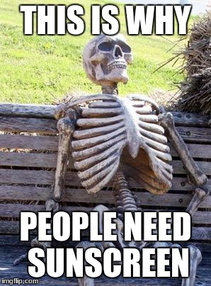 Waiting Skeleton Meme | THIS IS WHY PEOPLE NEED SUNSCREEN | image tagged in memes,waiting skeleton | made w/ Imgflip meme maker