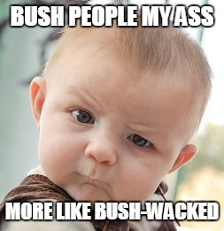 Skeptical Baby Meme | BUSH PEOPLE MY ASS MORE LIKE BUSH-WACKED | image tagged in memes,skeptical baby | made w/ Imgflip meme maker
