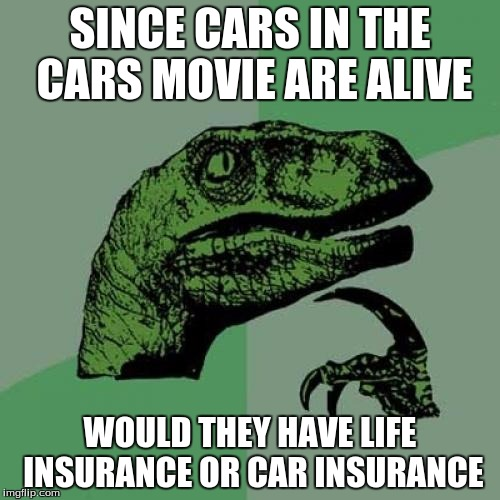 Question of the day. Number 2! | SINCE CARS IN THE CARS MOVIE ARE ALIVE WOULD THEY HAVE LIFE INSURANCE OR CAR INSURANCE | image tagged in memes,philosoraptor | made w/ Imgflip meme maker