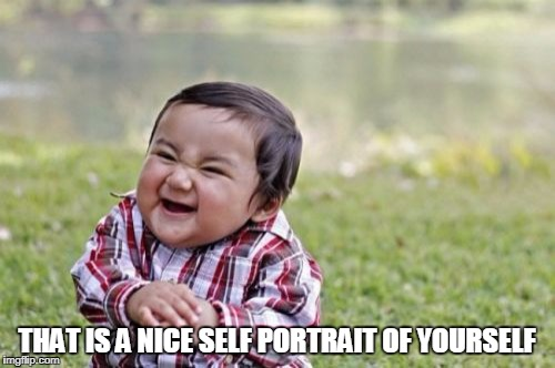 Evil Toddler Meme | THAT IS A NICE SELF PORTRAIT OF YOURSELF | image tagged in memes,evil toddler | made w/ Imgflip meme maker