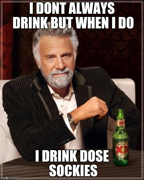 The Most Interesting Man In The World Meme | I DONT ALWAYS DRINK BUT WHEN I DO I DRINK DOSE SOCKIES | image tagged in memes,the most interesting man in the world | made w/ Imgflip meme maker