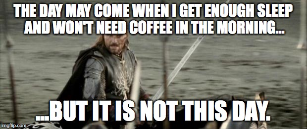 Aragon  | THE DAY MAY COME WHEN I GET ENOUGH SLEEP AND WON'T NEED COFFEE IN THE MORNING... ...BUT IT IS NOT THIS DAY. | image tagged in aragon | made w/ Imgflip meme maker
