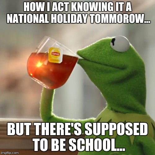 But Thats None Of My Business Meme | HOW I ACT KNOWING IT A NATIONAL HOLIDAY TOMMOROW... BUT THERE'S SUPPOSED TO BE SCHOOL... | image tagged in memes,but thats none of my business,kermit the frog | made w/ Imgflip meme maker