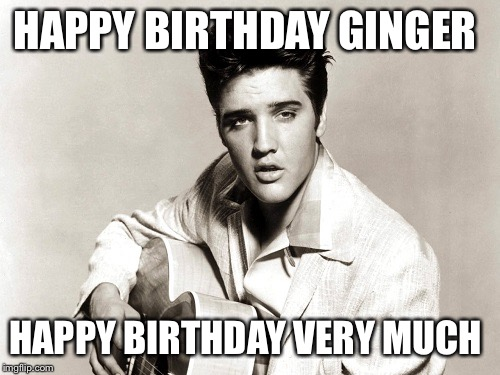 elvis birthday | HAPPY BIRTHDAY GINGER HAPPY BIRTHDAY VERY MUCH | image tagged in elvis birthday | made w/ Imgflip meme maker