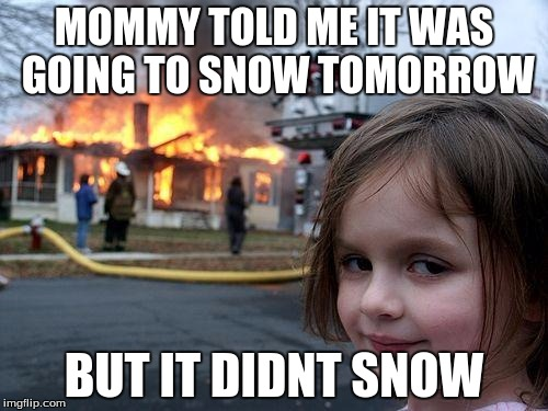 Disaster Girl Meme | MOMMY TOLD ME IT WAS GOING TO SNOW TOMORROW BUT IT DIDNT SNOW | image tagged in memes,disaster girl | made w/ Imgflip meme maker