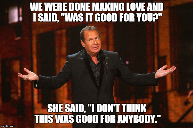 "Garry Shandling says.... | WE WERE DONE MAKING LOVE AND I SAID, ""WAS IT GOOD FOR YOU?"" SHE SAID, ""I DON'T THINK THIS WAS GOOD FOR ANYBODY."" 