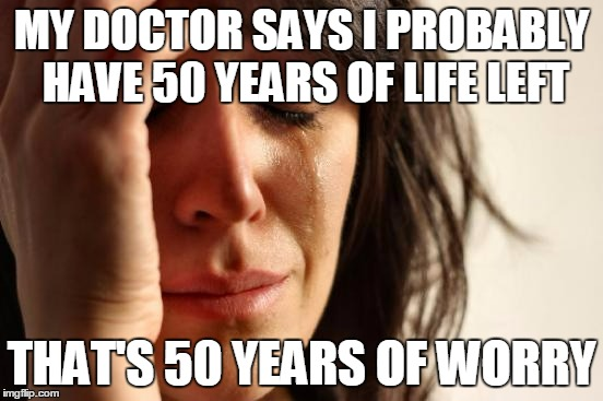 First World Problems Meme | MY DOCTOR SAYS I PROBABLY HAVE 50 YEARS OF LIFE LEFT THAT'S 50 YEARS OF WORRY | image tagged in memes,first world problems | made w/ Imgflip meme maker