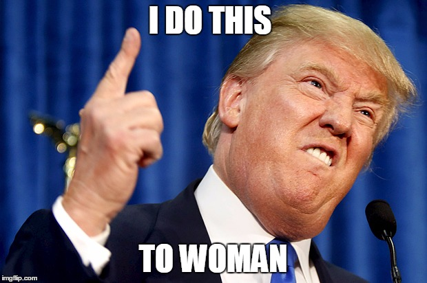 Donald Trump | I DO THIS TO WOMAN | image tagged in donald trump | made w/ Imgflip meme maker