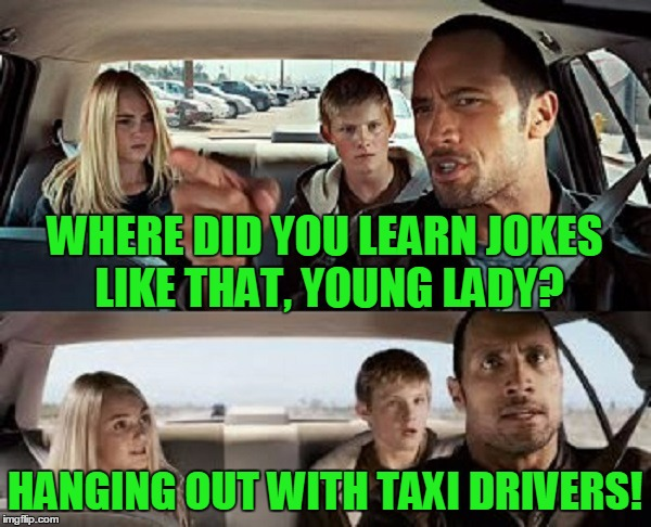 WHERE DID YOU LEARN JOKES LIKE THAT, YOUNG LADY? HANGING OUT WITH TAXI DRIVERS! | made w/ Imgflip meme maker
