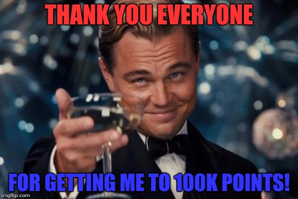 Took me a while, but thanks for everyone who comments my memes, upvotes my memes, or even just views them, thank you! | THANK YOU EVERYONE FOR GETTING ME TO 100K POINTS! | image tagged in memes,leonardo dicaprio cheers,100k points | made w/ Imgflip meme maker