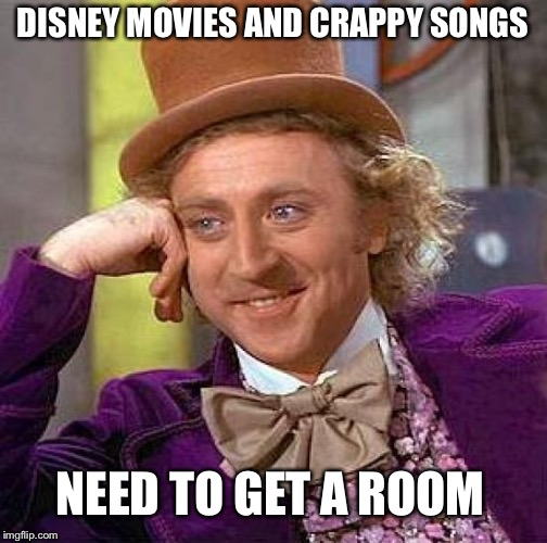 Creepy Condescending Wonka Meme | DISNEY MOVIES AND CRAPPY SONGS NEED TO GET A ROOM | image tagged in memes,creepy condescending wonka | made w/ Imgflip meme maker