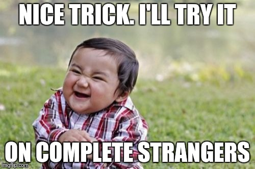 Evil Toddler Meme | NICE TRICK. I'LL TRY IT ON COMPLETE STRANGERS | image tagged in memes,evil toddler | made w/ Imgflip meme maker