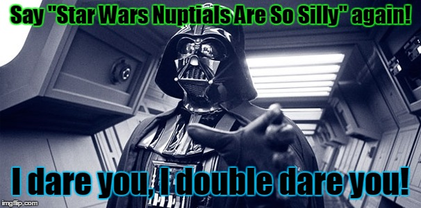 "Say ""Star Wars Nuptials Are So Silly"" again! I dare you, I double dare you! 