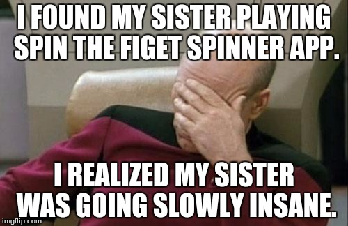 watch  your sibblings, they might turn out like mine. | I FOUND MY SISTER PLAYING SPIN THE FIGET SPINNER APP. I REALIZED MY SISTER WAS GOING SLOWLY INSANE. | image tagged in captain picard facepalm,memes | made w/ Imgflip meme maker