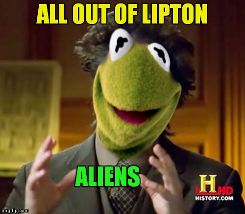 But that's none of his business... | ALL OUT OF LIPTON ALIENS | image tagged in meme mash up,kermit the frog,giorgio tsoukalos | made w/ Imgflip meme maker