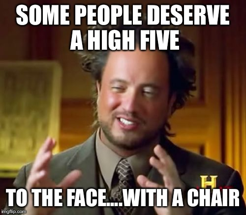 Ancient Aliens Meme | SOME PEOPLE DESERVE A HIGH FIVE TO THE FACE....WITH A CHAIR | image tagged in memes,ancient aliens | made w/ Imgflip meme maker