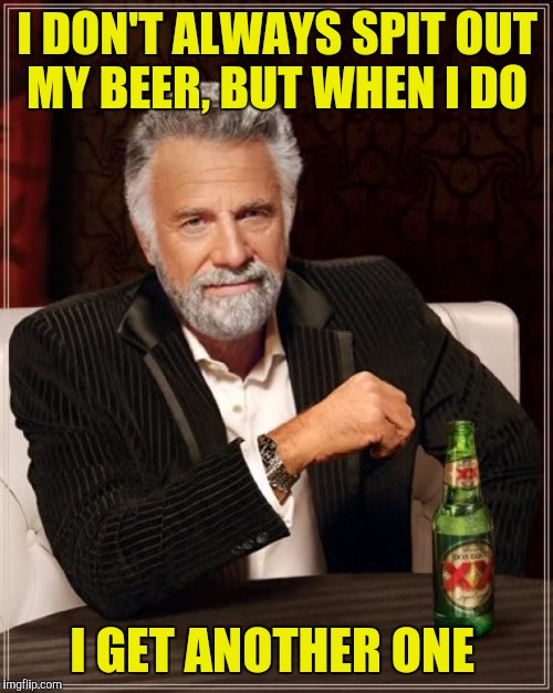 The Most Interesting Man In The World Meme | I DON'T ALWAYS SPIT OUT MY BEER, BUT WHEN I DO I GET ANOTHER ONE | image tagged in memes,the most interesting man in the world | made w/ Imgflip meme maker